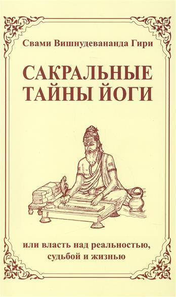 Свами Вишнудевананда Гири: Сакральные тайны йоги, или власть над реальностью, судьбой и жизнью. 2-е издание