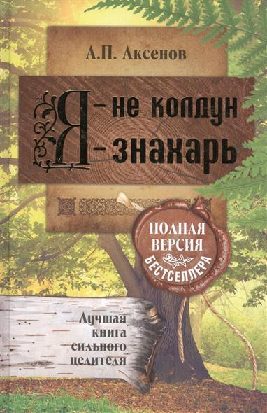 Аксенов А.: Я - не колдун, я - знахарь. Лучшая книга сильного целителя. Полная версия бестселлера