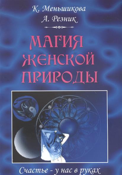 Меньшикова К., Резник А.: Магия женской природы. Счастье - у нас в руках