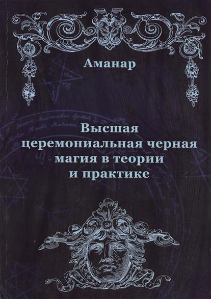 Аманар: Высшая церемониальная черная магия в теории и практике