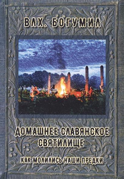 Влх. Богумил: Домашнее славянское святилище. Как молились наши предки