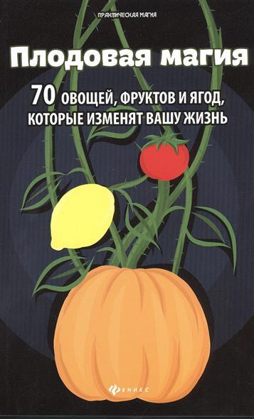 Вадим отец: Магия плодов. Овощи, фрукты и ягоды, которые изменят вашу жизнь