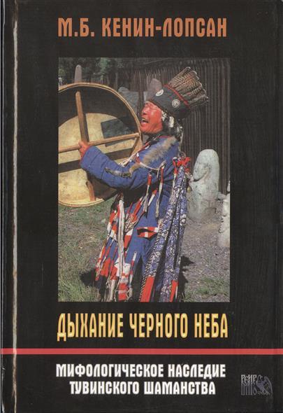 Кенин-Лопсан М.: Дыхание Черного Неба. Мифологическое наследие тувинского шаманизма