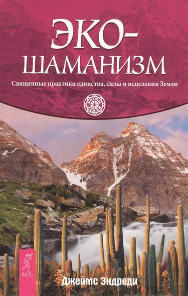 Эндреди Дж.: Экошаманизм. Священные практики единства, силы и исцеления Земли