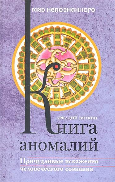 Вяткин А.: Книга аномалий. Причудливые искажения человеческого сознания