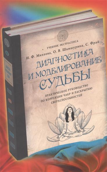 Михеева И., Шамшурина О., Фрай С.: Диагностика и моделирование судьбы. Практическое руководство по коррекции чакр и раскрытию сверхспособностей