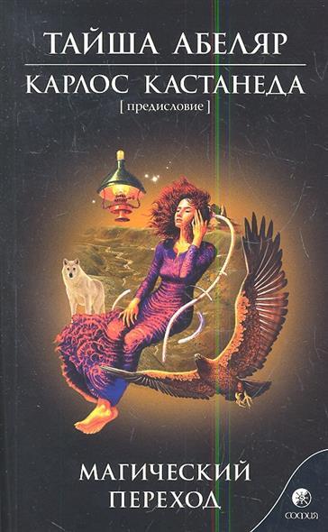 Абеляр Т., Кастанеда К.: Магический переход. Путь женщины-воина. Обучение женщины-сталкера в мире магии Дона Хуана