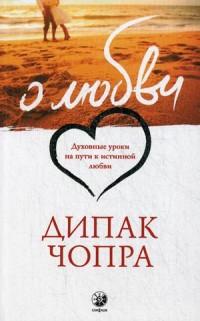 Чопра Дипак: О любви. Духовные уроки на пути к истинной любви