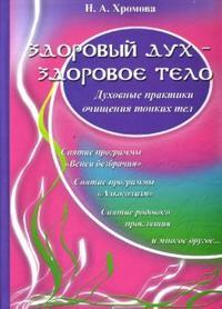 Хромова Нина: Здоровый дух - здоровое тело: Духовные практики очищения тонких тел