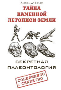 Белов А.: Тайна каменной летописи Земли. Секретная палеонтология