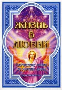 Вооллстриусс Сваагали Орисович: Жизнь в любви (Сокровенные знания об энергиях любви)