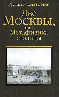 Рахматуллин Рустам: Две Москвы, или Метафизика столицы